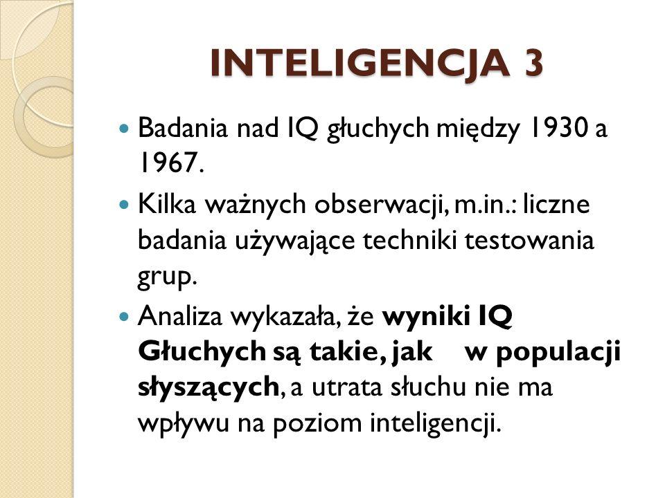INTELIGENCJA 3 Badania nad IQ głuchych między 1930 a 1967. Kilka ważnych obserwacji, m.in.: liczne badania używające techniki testowania grup. Analiza