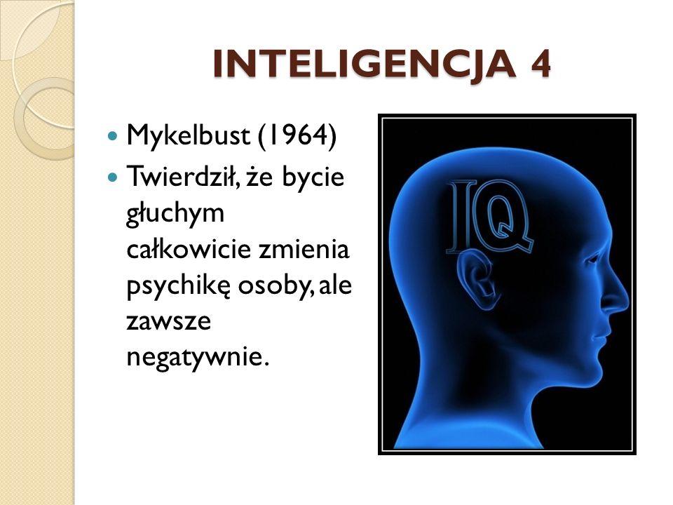 INTELIGENCJA 4 Mykelbust (1964) Twierdził, że bycie głuchym całkowicie zmienia psychikę osoby, ale zawsze negatywnie.