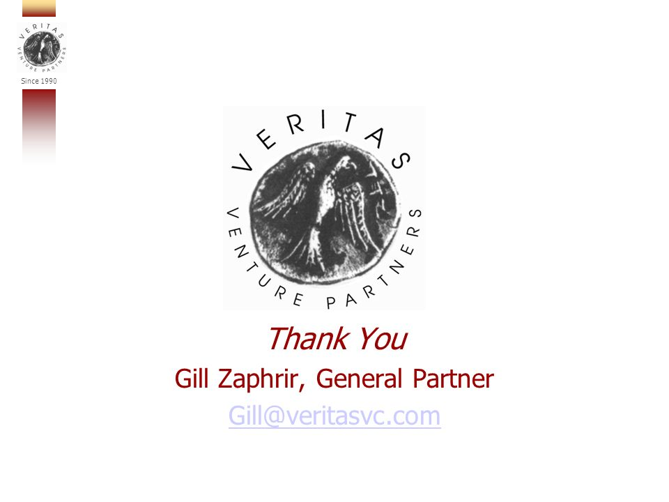 Since 1990 Thank You Gill Zaphrir, General Partner Gill@veritasvc.com