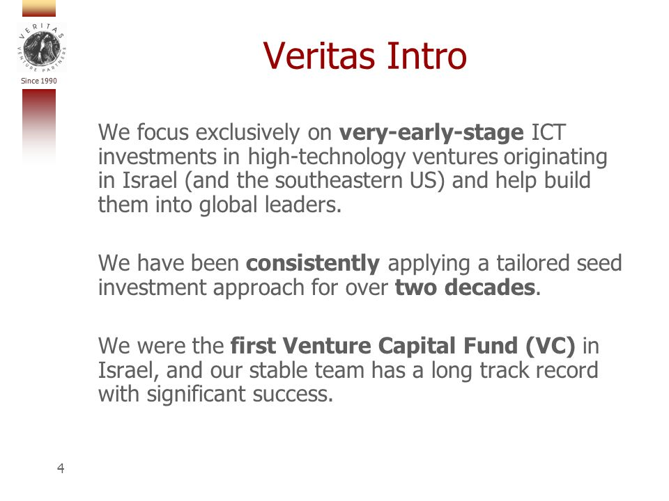 Since 1990 4 Veritas Intro We focus exclusively on very-early-stage ICT investments in high-technology ventures originating in Israel (and the southeastern US) and help build them into global leaders.