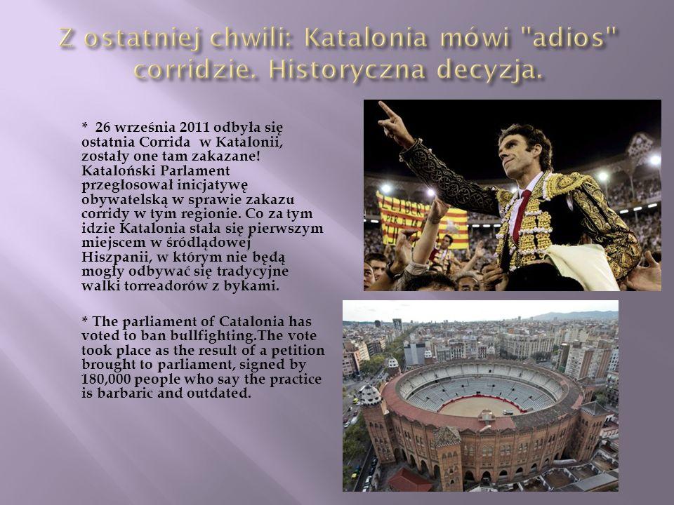 * 26 września 2011 odbyła się ostatnia Corrida w Katalonii, zostały one tam zakazane! Kataloński Parlament przegłosował inicjatywę obywatelską w spraw