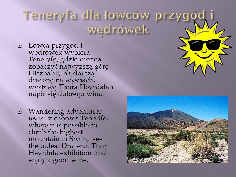 Łowca przygód i wędrówek wybiera Teneryfę, gdzie można zobaczyć najwyższą górę Hiszpanii, najstarszą dracenę na wyspach, wystawę Thora Heyrdala i napi