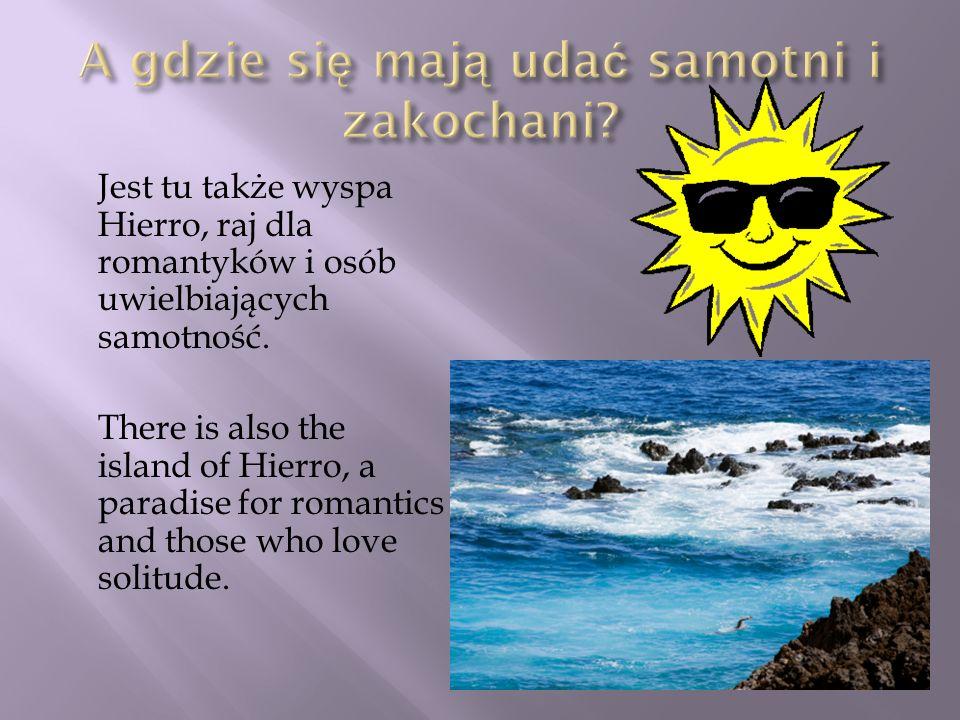 Jest tu także wyspa Hierro, raj dla romantyków i osób uwielbiających samotność. There is also the island of Hierro, a paradise for romantics and those