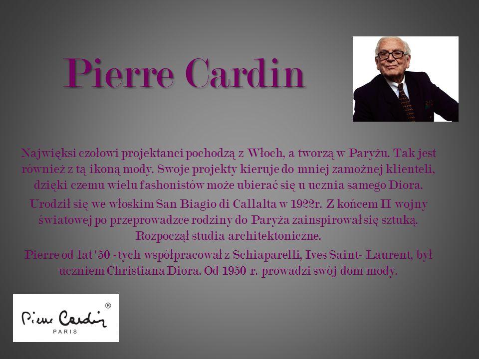 Pierre Cardin Najwi ę ksi czo ł owi projektanci pochodz ą z W ł och, a tworz ą w Pary ż u. Tak jest równie ż z t ą ikon ą mody. Swoje projekty kieruje