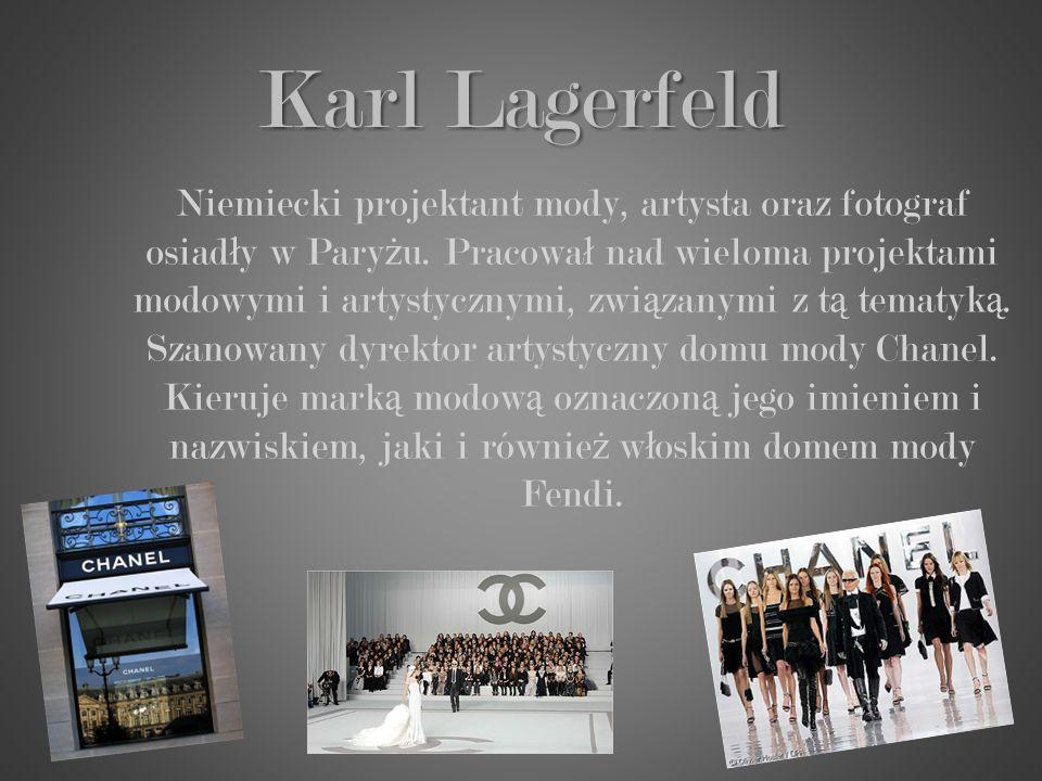 Karl Lagerfeld Niemiecki projektant mody, artysta oraz fotograf osiad ł y w Pary ż u. Pracowa ł nad wieloma projektami modowymi i artystycznymi, zwi ą