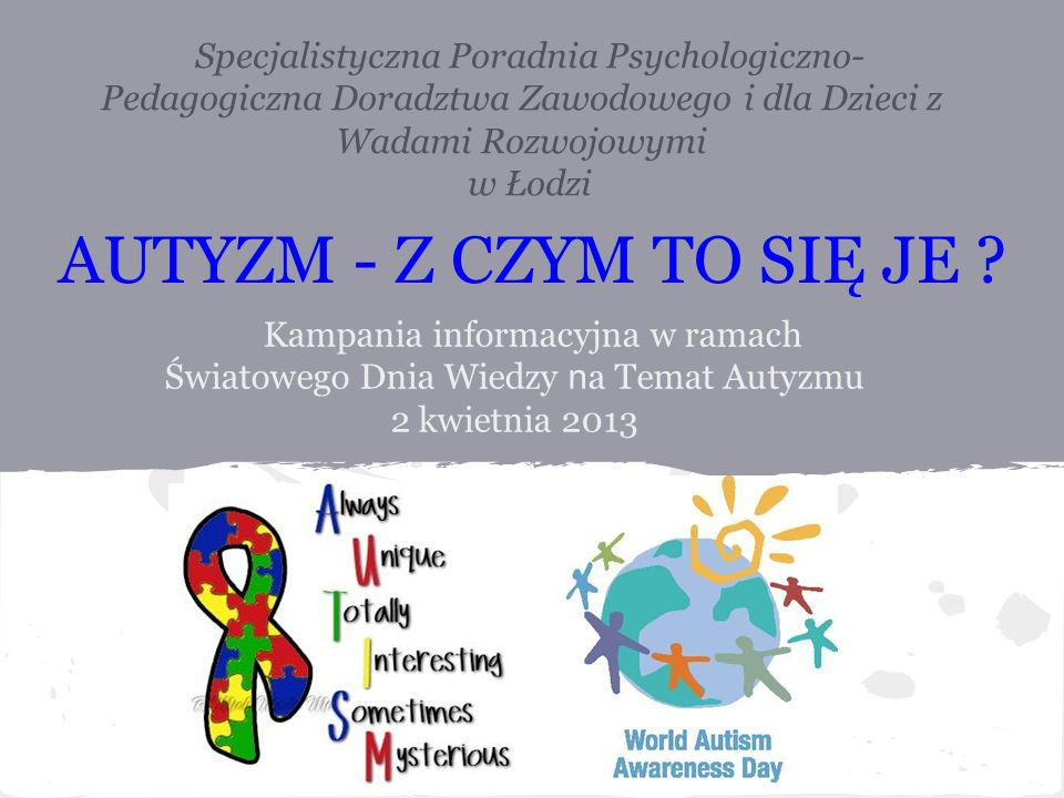 Kampania informacyjna w ramach Światowego Dnia Wiedzy n a Temat Autyzmu 2 kwietnia 2013 Specjalistyczna Poradnia Psychologiczno- Pedagogiczna Doradztw