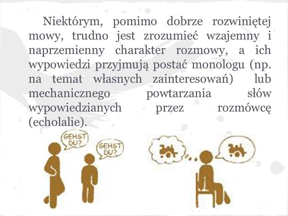 Niektórym, pomimo dobrze rozwiniętej mowy, trudno jest zrozumieć wzajemny i naprzemienny charakter rozmowy, a ich wypowiedzi przyjmują postać monologu