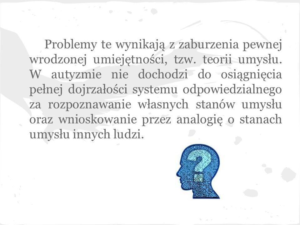 Problemy te wynikają z zaburzenia pewnej wrodzonej umiejętności, tzw. teorii umysłu. W autyzmie nie dochodzi do osiągnięcia pełnej dojrzałości systemu