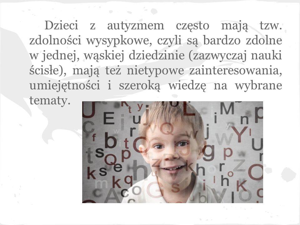 Dzieci z autyzmem często mają tzw. zdolności wysypkowe, czyli są bardzo zdolne w jednej, wąskiej dziedzinie (zazwyczaj nauki ścisłe), mają też nietypo