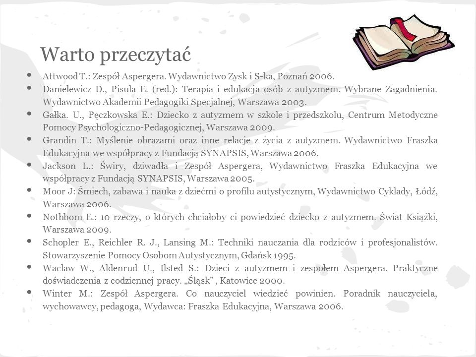Warto przeczytać Attwood T.: Zespół Aspergera. Wydawnictwo Zysk i S-ka, Poznań 2006. Danielewicz D., Pisula E. (red.): Terapia i edukacja osób z autyz
