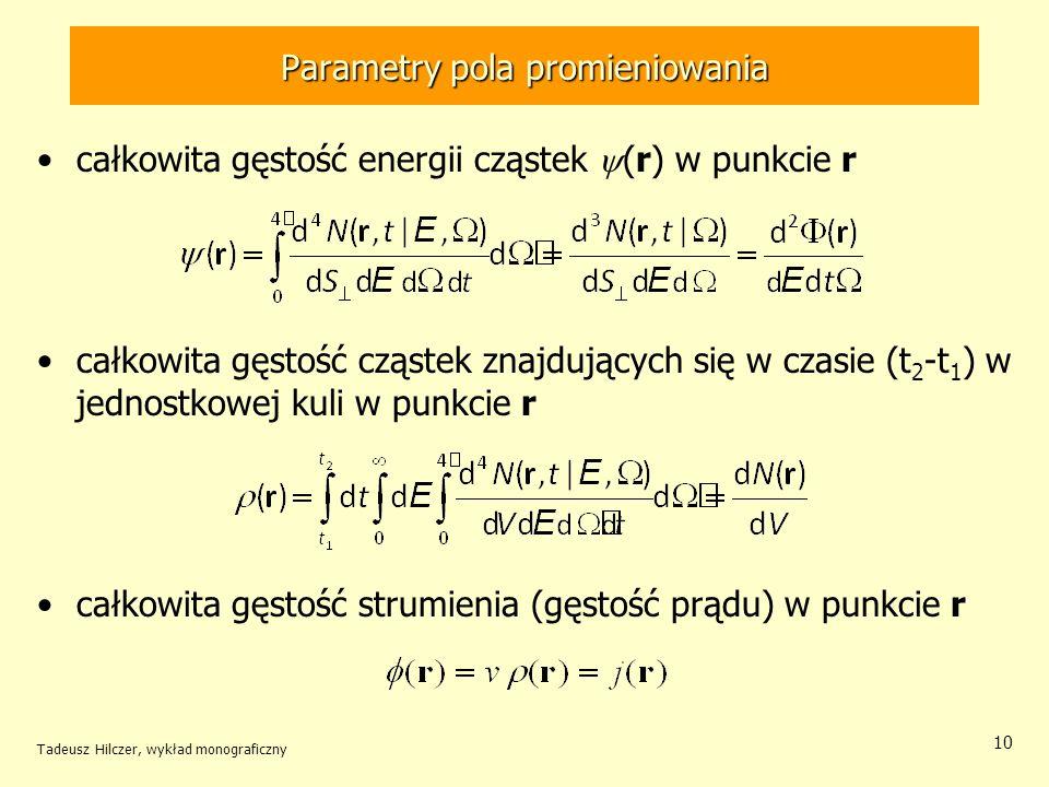 Parametry pola promieniowania całkowita gęstość energii cząstek (r) w punkcie r całkowita gęstość cząstek znajdujących się w czasie (t 2 -t 1 ) w jednostkowej kuli w punkcie r całkowita gęstość strumienia (gęstość prądu) w punkcie r Tadeusz Hilczer, wykład monograficzny 10
