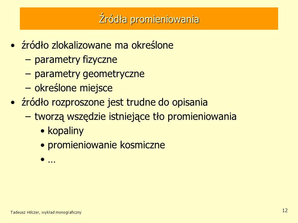 Źródła promieniowania źródło zlokalizowane ma określone –parametry fizyczne –parametry geometryczne –określone miejsce źródło rozproszone jest trudne do opisania –tworzą wszędzie istniejące tło promieniowania kopaliny promieniowanie kosmiczne … Tadeusz Hilczer, wykład monograficzny 12