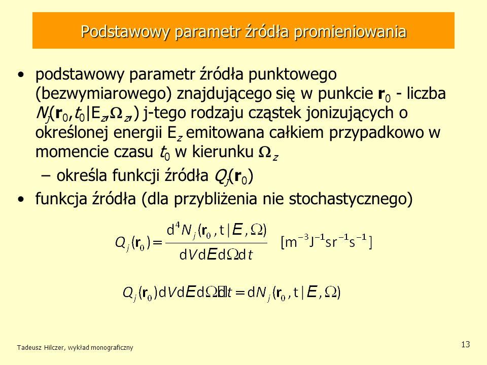 Podstawowy parametr źródła promieniowania podstawowy parametr źródła punktowego (bezwymiarowego) znajdującego się w punkcie r 0 - liczba N j (r 0,t 0 |E z, z,) j-tego rodzaju cząstek jonizujących o określonej energii E z emitowana całkiem przypadkowo w momencie czasu t 0 w kierunku z –określa funkcji źródła Q j (r 0 ) funkcja źródła (dla przybliżenia nie stochastycznego) Tadeusz Hilczer, wykład monograficzny 13