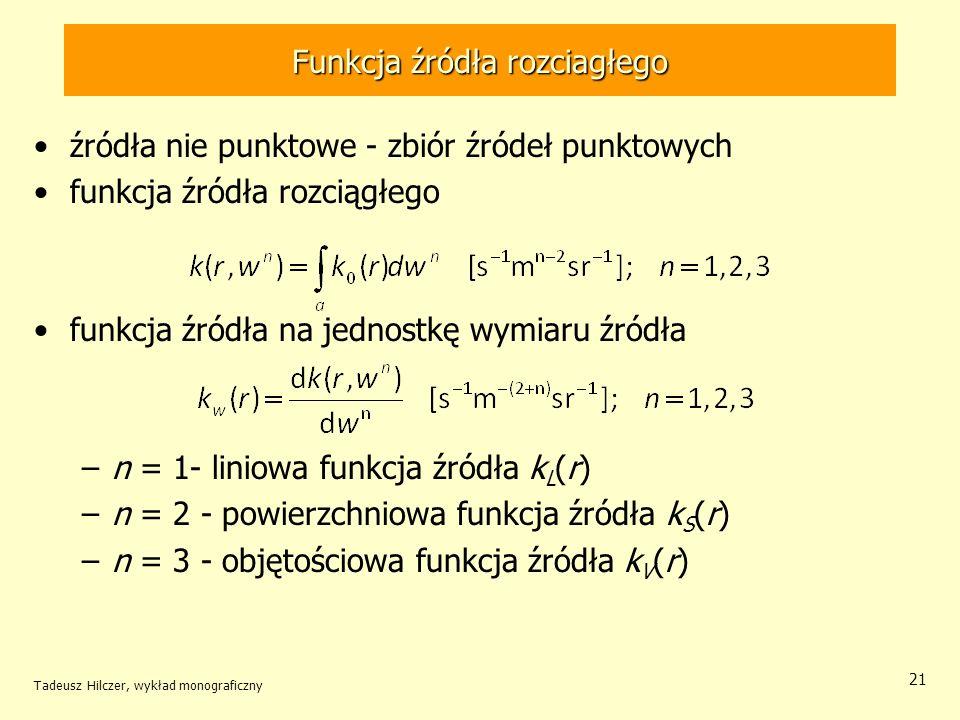 Funkcja źródła rozciagłego źródła nie punktowe - zbiór źródeł punktowych funkcja źródła rozciągłego funkcja źródła na jednostkę wymiaru źródła –n = 1- liniowa funkcja źródła k L (r) –n = 2 - powierzchniowa funkcja źródła k S (r) –n = 3 - objętościowa funkcja źródła k V (r) Tadeusz Hilczer, wykład monograficzny 21