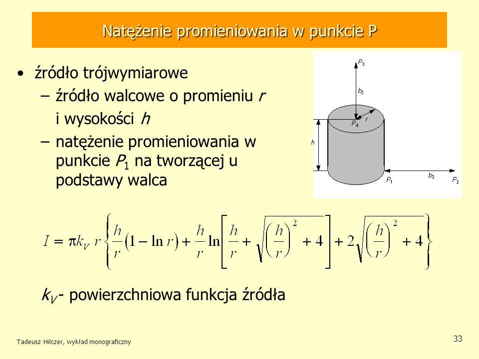 Natężenie promieniowania w punkcie P źródło trójwymiarowe –źródło walcowe o promieniu r i wysokości h –natężenie promieniowania w punkcie P 1 na tworzącej u podstawy walca k V - powierzchniowa funkcja źródła Tadeusz Hilczer, wykład monograficzny 33