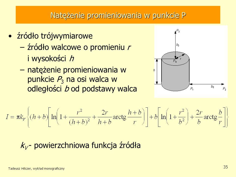 Natężenie promieniowania w punkcie P źródło trójwymiarowe –źródło walcowe o promieniu r i wysokości h –natężenie promieniowania w punkcie P 3 na osi walca w odległości b od podstawy walca k V - powierzchniowa funkcja źródła Tadeusz Hilczer, wykład monograficzny 35