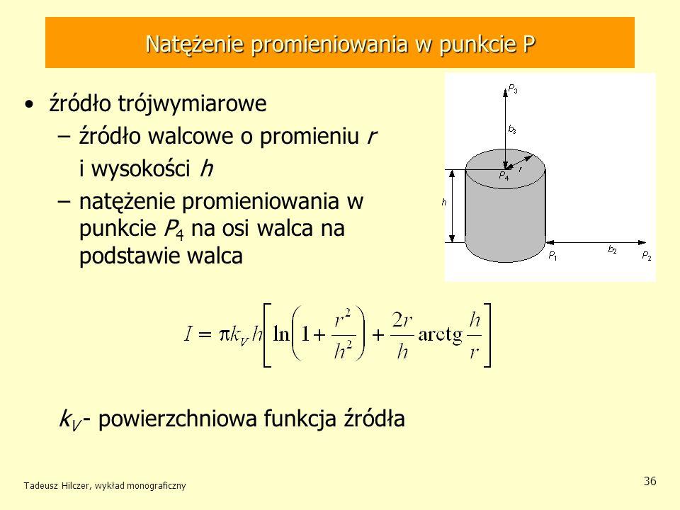 Natężenie promieniowania w punkcie P źródło trójwymiarowe –źródło walcowe o promieniu r i wysokości h –natężenie promieniowania w punkcie P 4 na osi walca na podstawie walca k V - powierzchniowa funkcja źródła Tadeusz Hilczer, wykład monograficzny 36