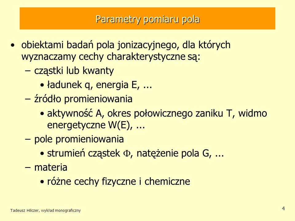 Parametry pomiaru pola obiektami badań pola jonizacyjnego, dla których wyznaczamy cechy charakterystyczne są: –cząstki lub kwanty ładunek q, energia E,...
