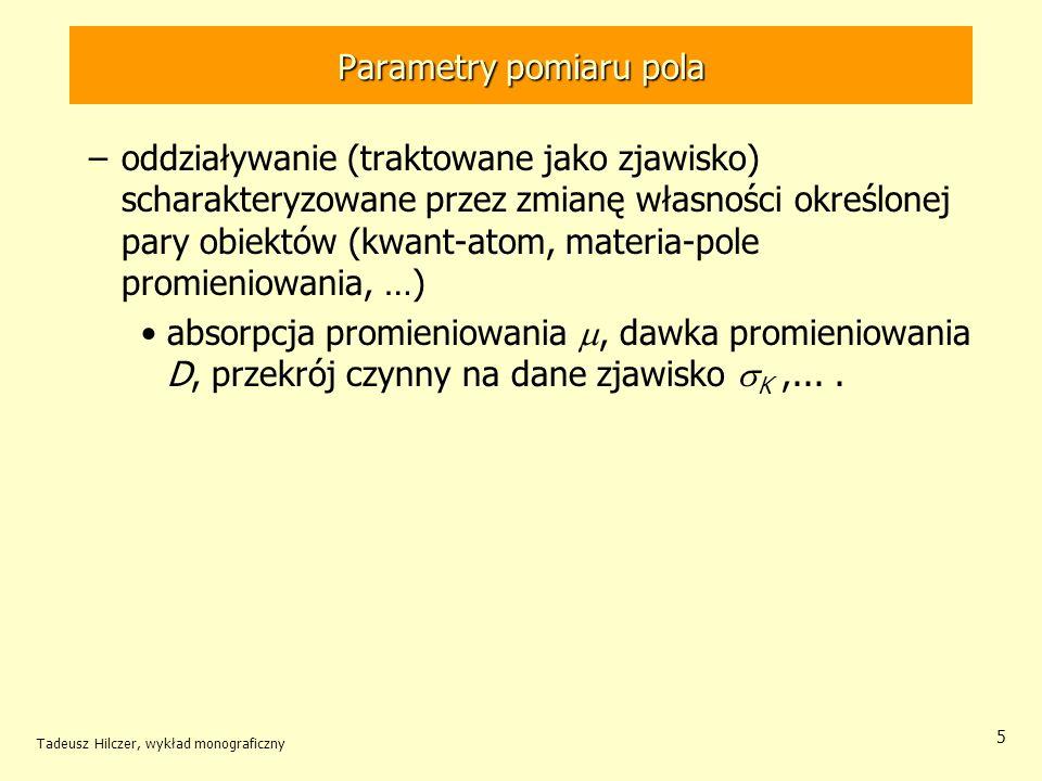 Parametry pomiaru pola –oddziaływanie (traktowane jako zjawisko) scharakteryzowane przez zmianę własności określonej pary obiektów (kwant-atom, materia-pole promieniowania, …) absorpcja promieniowania, dawka promieniowania D, przekrój czynny na dane zjawisko K,....