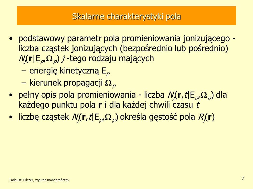 Skalarne charakterystyki pola podstawowy parametr pola promieniowania jonizującego - liczba cząstek jonizujących (bezpośrednio lub pośrednio) N j (r|E p, p ) j -tego rodzaju mających –energię kinetyczną E p –kierunek propagacji p pełny opis pola promieniowania - liczba N j (r,t|E p, p ) dla każdego punktu pola r i dla każdej chwili czasu t liczbę cząstek N j (r,t|E p, p ) określa gęstość pola R j (r) Tadeusz Hilczer, wykład monograficzny 7