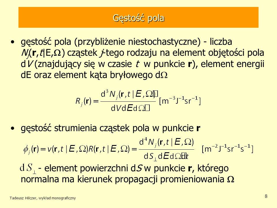 Gęstość pola gęstość pola (przybliżenie niestochastyczne) - liczba N j (r,t|E, ) cząstek j-tego rodzaju na element objętości pola dV (znajdujący się w czasie t w punkcie r), element energii dE oraz element kąta bryłowego d gęstość strumienia cząstek pola w punkcie r - element powierzchni dS w punkcie r, którego normalna ma kierunek propagacji promieniowania Tadeusz Hilczer, wykład monograficzny 8