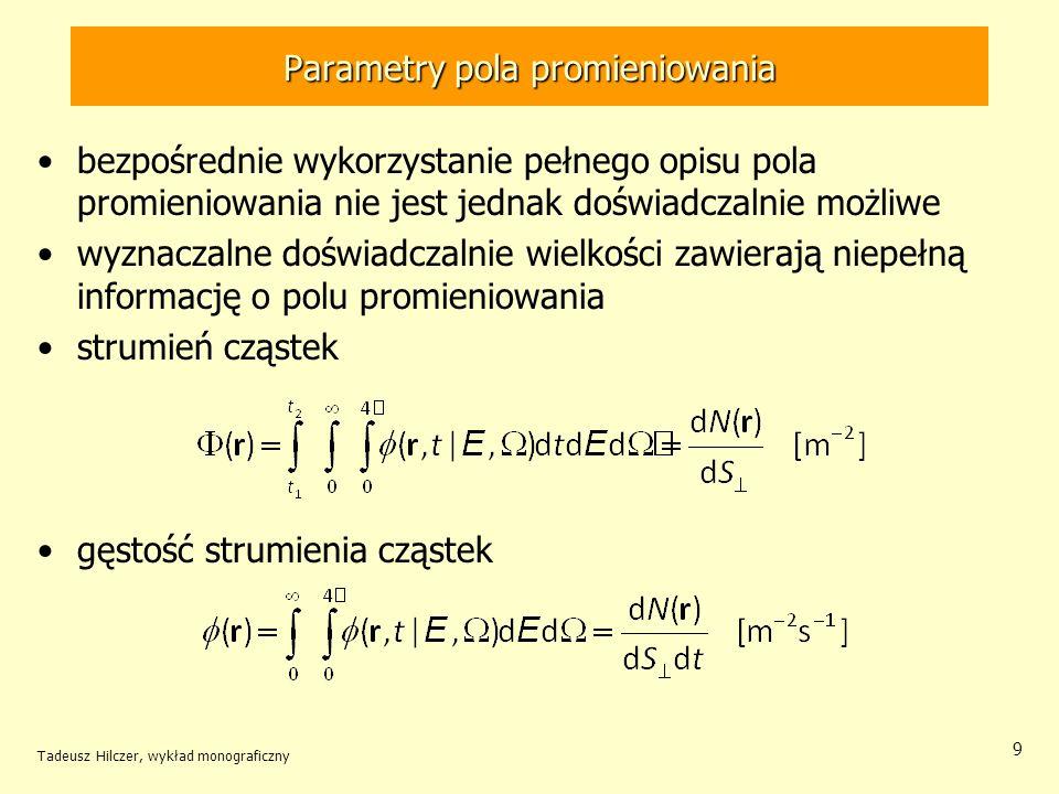 Parametry pola promieniowania bezpośrednie wykorzystanie pełnego opisu pola promieniowania nie jest jednak doświadczalnie możliwe wyznaczalne doświadczalnie wielkości zawierają niepełną informację o polu promieniowania strumień cząstek gęstość strumienia cząstek Tadeusz Hilczer, wykład monograficzny 9