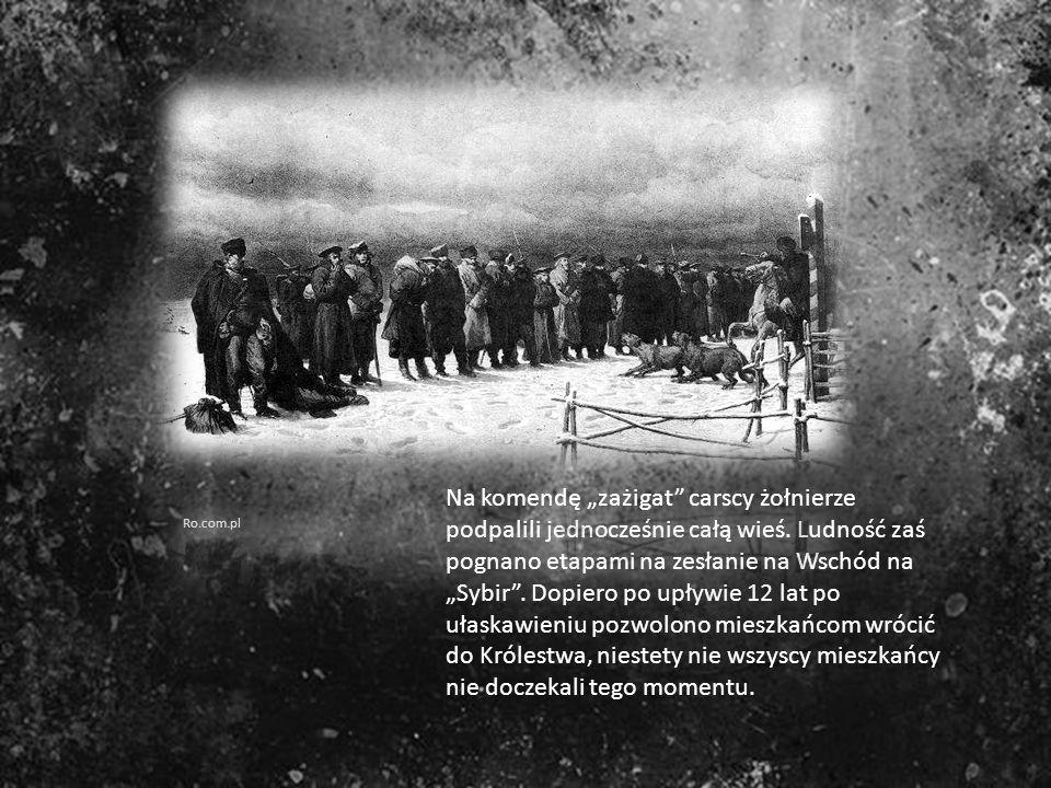 Na komendę zażigat carscy żołnierze podpalili jednocześnie całą wieś. Ludność zaś pognano etapami na zesłanie na Wschód na Sybir. Dopiero po upływie 1