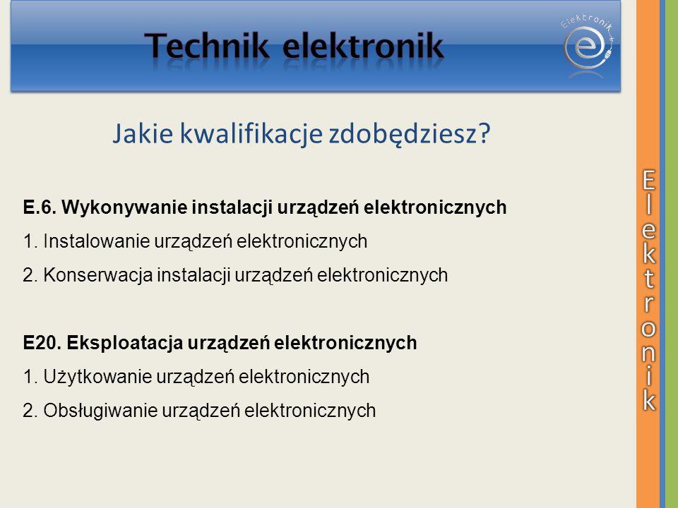 Jakie kwalifikacje zdobędziesz? E.6. Wykonywanie instalacji urządzeń elektronicznych 1. Instalowanie urządzeń elektronicznych 2. Konserwacja instalacj