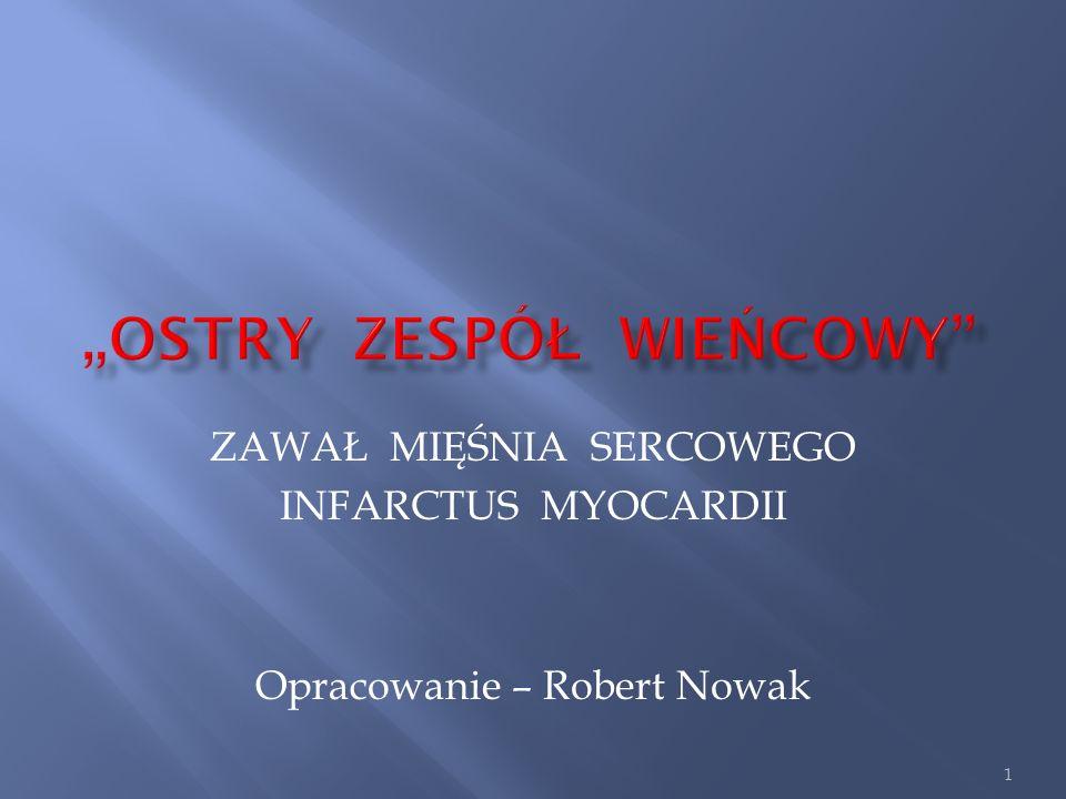 ZAWAŁ MIĘŚNIA SERCOWEGO INFARCTUS MYOCARDII Opracowanie – Robert Nowak 1