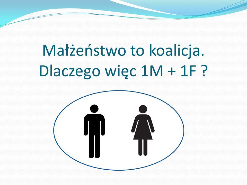 Małżeństwo to koalicja. Dlaczego więc 1M + 1F ?
