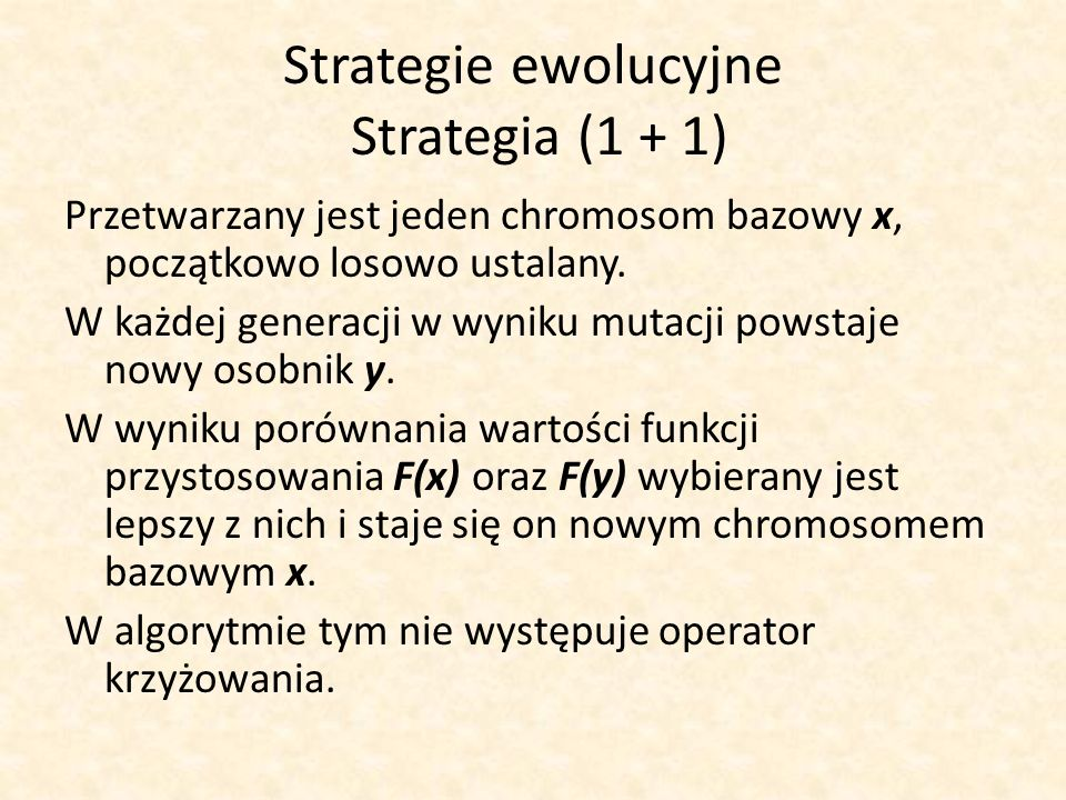 Strategie ewolucyjne Strategia (1 + 1) Przetwarzany jest jeden chromosom bazowy x, początkowo losowo ustalany. W każdej generacji w wyniku mutacji pow