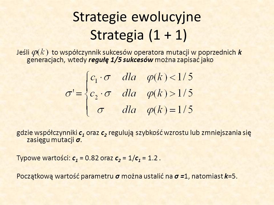 Strategie ewolucyjne Strategia (1 + 1) Jeśli to współczynnik sukcesów operatora mutacji w poprzednich k generacjach, wtedy regułę 1/5 sukcesów można z