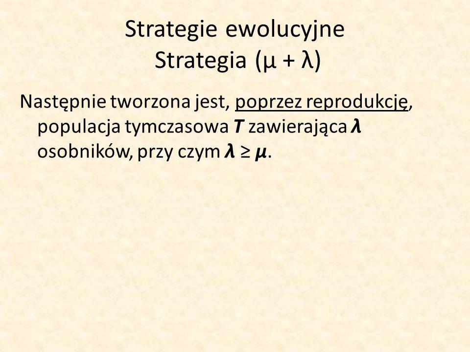 Strategie ewolucyjne Strategia (μ + λ) Następnie tworzona jest, poprzez reprodukcję, populacja tymczasowa T zawierająca λ osobników, przy czym λ μ.