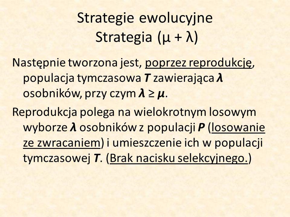 Strategie ewolucyjne Strategia (μ + λ) Następnie tworzona jest, poprzez reprodukcję, populacja tymczasowa T zawierająca λ osobników, przy czym λ μ. Re