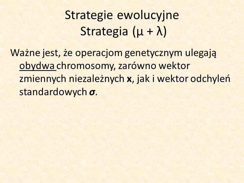 Strategie ewolucyjne Strategia (μ + λ) Ważne jest, że operacjom genetycznym ulegają obydwa chromosomy, zarówno wektor zmiennych niezależnych x, jak i