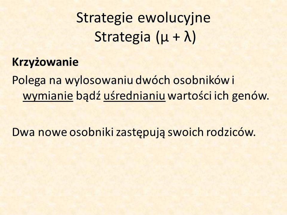 Strategie ewolucyjne Strategia (μ + λ) Krzyżowanie Polega na wylosowaniu dwóch osobników i wymianie bądź uśrednianiu wartości ich genów. Dwa nowe osob