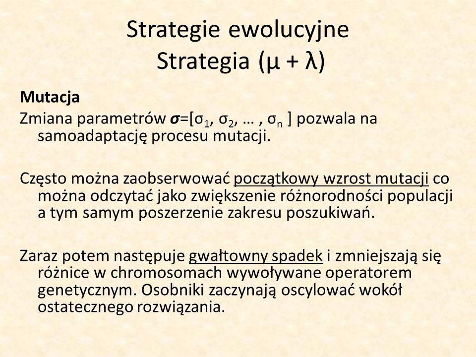 Strategie ewolucyjne Strategia (μ + λ) Mutacja Zmiana parametrów σ=[σ 1, σ 2, …, σ n ] pozwala na samoadaptację procesu mutacji. Często można zaobserw