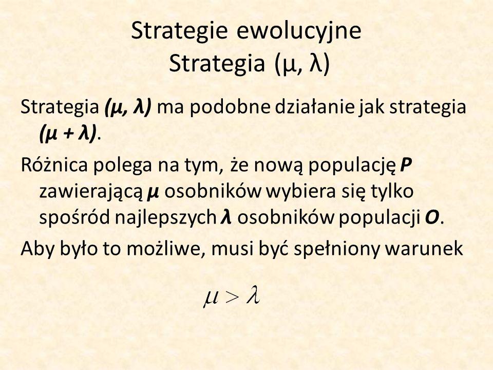 Strategie ewolucyjne Strategia (μ, λ) Strategia (μ, λ) ma podobne działanie jak strategia (μ + λ). Różnica polega na tym, że nową populację P zawieraj