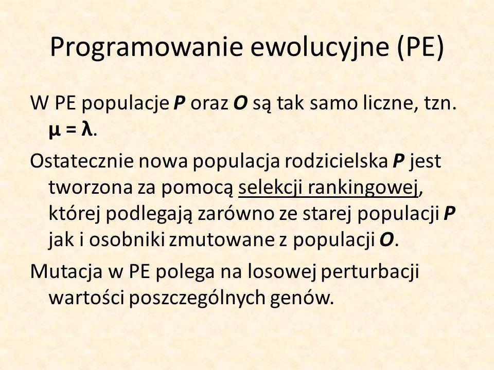 Programowanie ewolucyjne (PE) W PE populacje P oraz O są tak samo liczne, tzn. μ = λ. Ostatecznie nowa populacja rodzicielska P jest tworzona za pomoc