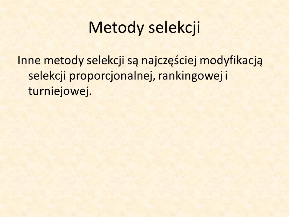 Metody selekcji Inne metody selekcji są najczęściej modyfikacją selekcji proporcjonalnej, rankingowej i turniejowej.