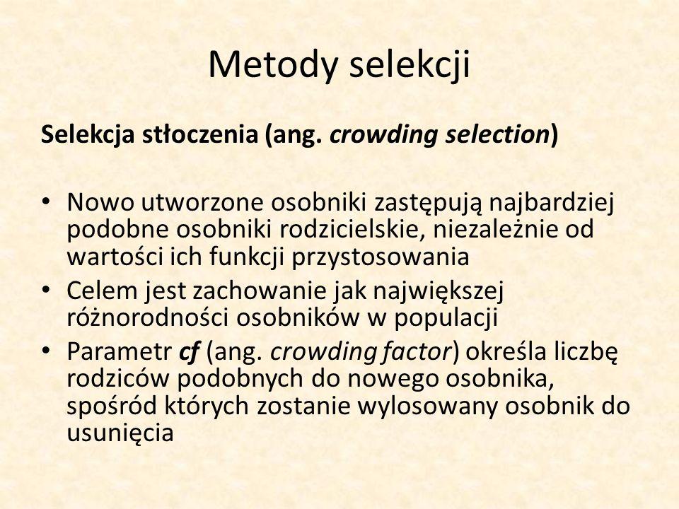 Metody selekcji Selekcja stłoczenia (ang. crowding selection) Nowo utworzone osobniki zastępują najbardziej podobne osobniki rodzicielskie, niezależni