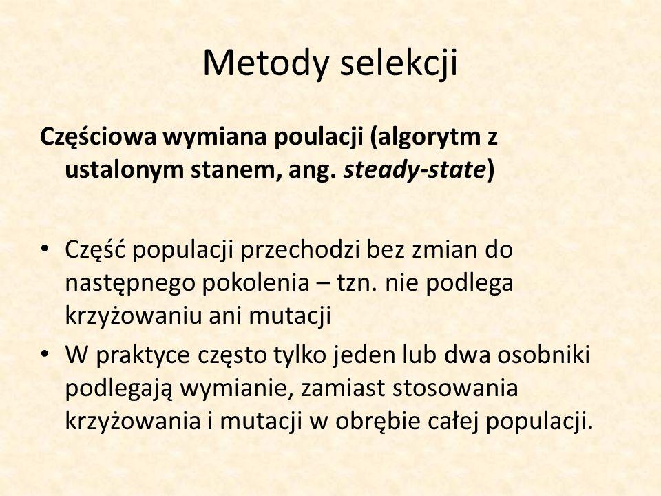 Metody selekcji Częściowa wymiana poulacji (algorytm z ustalonym stanem, ang. steady-state) Część populacji przechodzi bez zmian do następnego pokolen