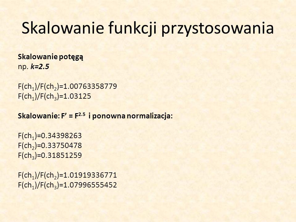 Skalowanie funkcji przystosowania Skalowanie potęgą np. k=2.5 F(ch 1 )/F(ch 2 )=1.00763358779 F(ch 1 )/F(ch 3 )=1.03125 Skalowanie: F = F 2.5 i ponown