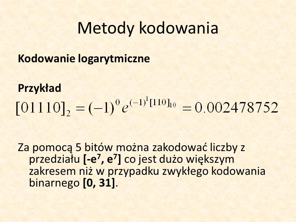 Metody kodowania Kodowanie logarytmiczne Przykład Za pomocą 5 bitów można zakodować liczby z przedziału [-e 7, e 7 ] co jest dużo większym zakresem ni