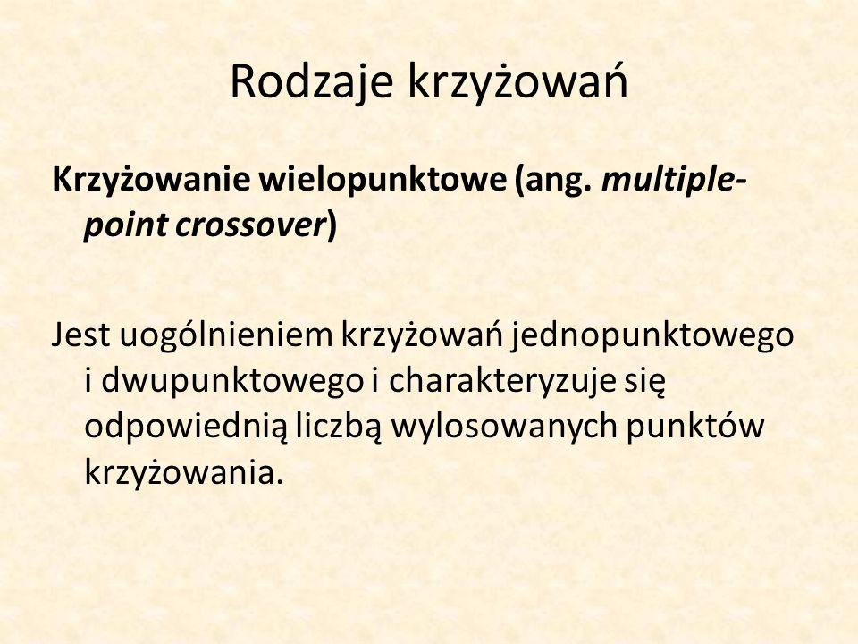 Rodzaje krzyżowań Krzyżowanie wielopunktowe (ang. multiple- point crossover) Jest uogólnieniem krzyżowań jednopunktowego i dwupunktowego i charakteryz