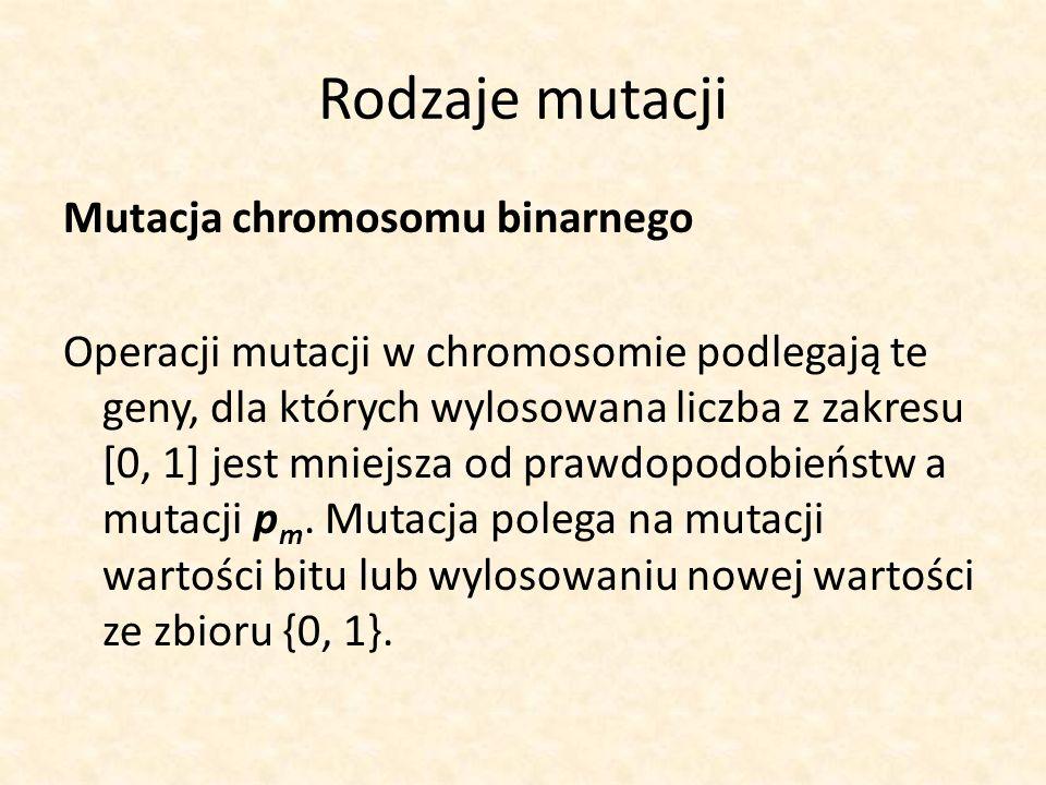 Rodzaje mutacji Mutacja chromosomu binarnego Operacji mutacji w chromosomie podlegają te geny, dla których wylosowana liczba z zakresu [0, 1] jest mni