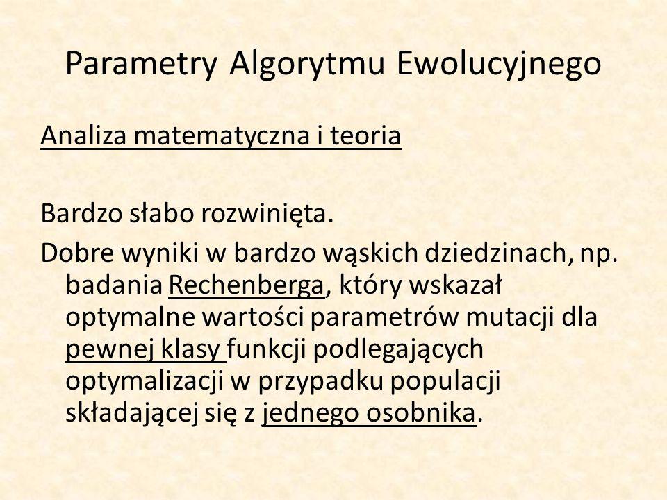 Parametry Algorytmu Ewolucyjnego Analiza matematyczna i teoria Bardzo słabo rozwinięta. Dobre wyniki w bardzo wąskich dziedzinach, np. badania Rechenb