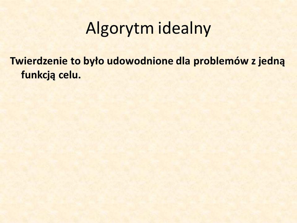 Algorytm idealny Twierdzenie to było udowodnione dla problemów z jedną funkcją celu.