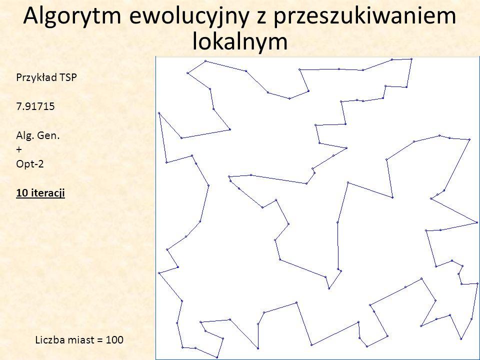 Algorytm ewolucyjny z przeszukiwaniem lokalnym Przykład TSP 7.91715 Alg. Gen. + Opt-2 10 iteracji Liczba miast = 100
