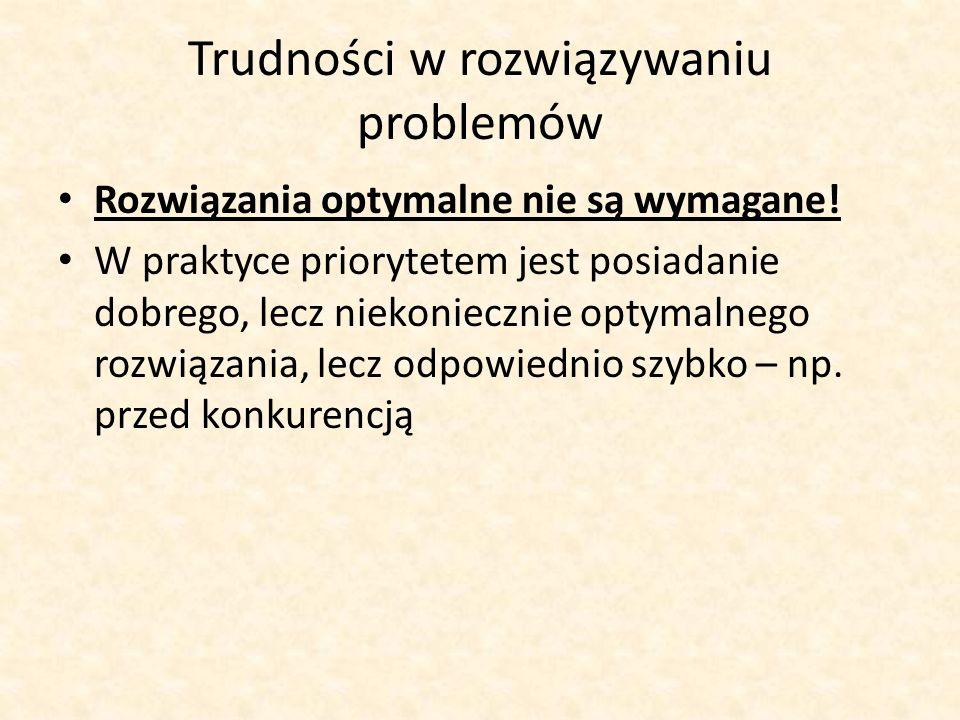 Trudności w rozwiązywaniu problemów Rozwiązania optymalne nie są wymagane! W praktyce priorytetem jest posiadanie dobrego, lecz niekoniecznie optymaln